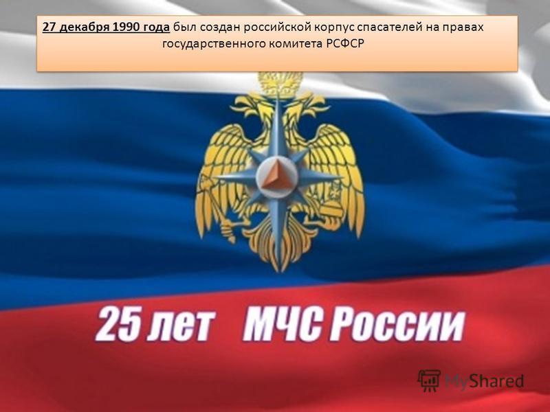 27 декабря 1990 года был создан российской корпус спасателей на правах государственного комитета РСФСР 27 декабря 1990 года был создан российской корпус спасателей на правах государственного комитета РСФСР