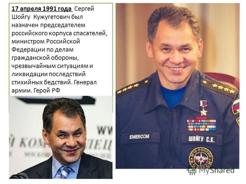 17 апреля 1991 года Сергей Шойгу Кужугетович был назначен председателем российского корпуса спасателей, министром Российской Федерации по делам гражданской обороны, чрезвычайным ситуациям и ликвидации последствий стихийных бедствий. Генерал армии. Ге