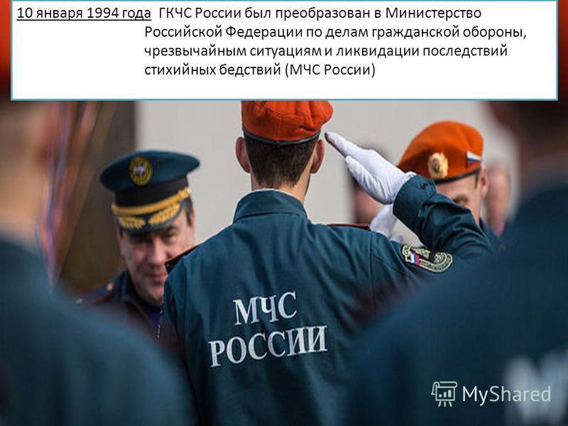 10 января 1994 года ГКЧС России был преобразован в Министерство Российской Федерации по делам гражданской обороны, чрезвычайным ситуациям и ликвидации последствий стихийных бедствий (МЧС России)