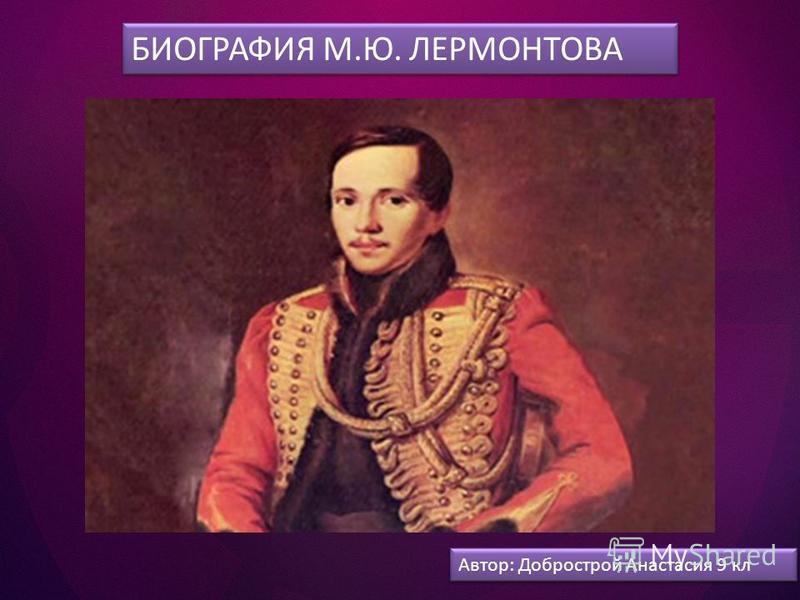 БИОГРАФИЯ М.Ю. ЛЕРМОНТОВА Автор: Добрострой Анастасия 9 кл