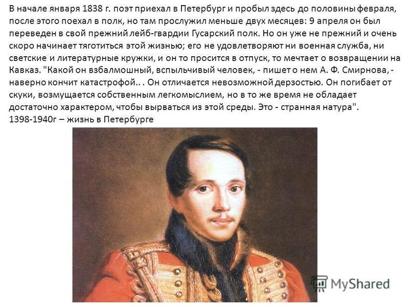 В начале января 1838 г. поэт приехал в Петербург и пробыл здесь до половины февраля, после этого поехал в полк, но там прослужил меньше двух месяцев: 9 апреля он был переведен в свой прежний лейб-гвардии Гусарский полк. Но он уже не прежний и очень с