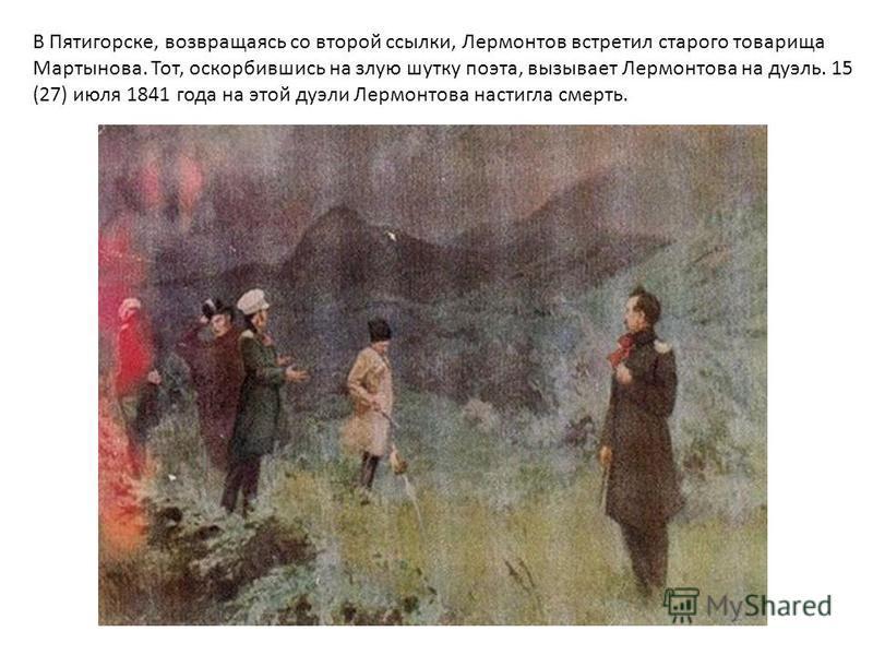 В Пятигорске, возвращаясь со второй ссылки, Лермонтов встретил старого товарища Мартынова. Тот, оскорбившись на злую шутку поэта, вызывает Лермонтова на дуэль. 15 (27) июля 1841 года на этой дуэли Лермонтова настигла смерть.
