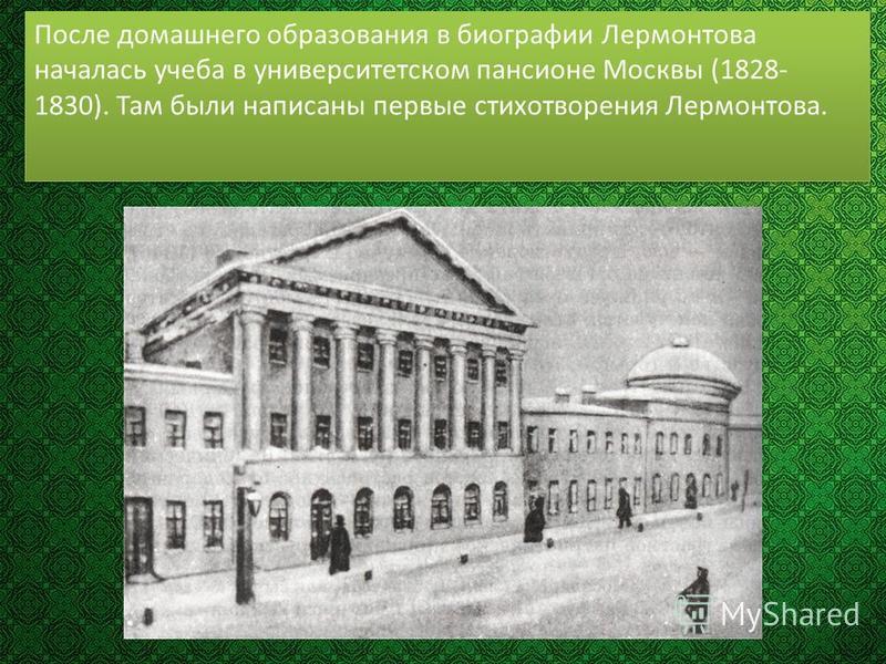 После домашнего образования в биографии Лермонтова началась учеба в университетском пансионе Москвы (1828- 1830). Там были написаны первые стихотворения Лермонтова.