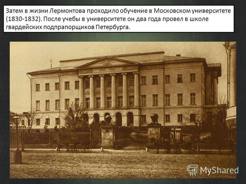 Затем в жизни Лермонтова проходило обучение в Московском университете (1830-1832). После учебы в университете он два года провел в школе гвардейских подпрапорщиков Петербурга.