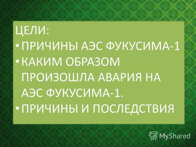 ЦЕЛИ: ПРИЧИНЫ АЭС ФУКУСИМА-1 КАКИМ ОБРАЗОМ ПРОИЗОШЛА АВАРИЯ НА АЭС ФУКУСИМА-1. ПРИЧИНЫ И ПОСЛЕДСТВИЯ