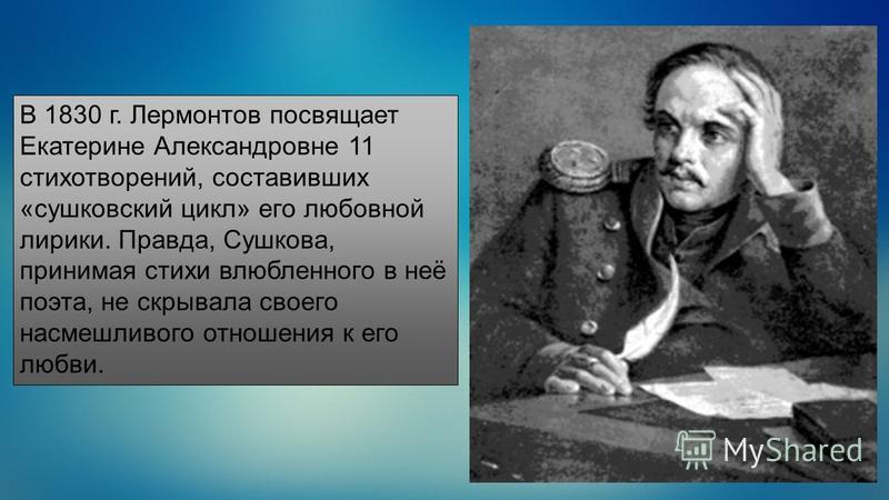 В 1830 г. Лермонтов посвящает Екатерине Александровне 11 стихотворений, составивших «сушковский цикл» его любовной лирики. Правда, Сушкова, принимая стихи влюбленного в неё поэта, не скрывала своего насмешливого отношения к его любви.