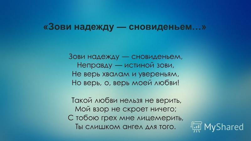 «Зови надежду сновиденьем…» Зови надежду сновиденьем, Неправду истиной зови, Не верь хвалам и увереньям, Но верь, о, верь моей любви! Такой любви нельзя не верить, Мой взор не скроет ничего; С тобою грех мне лицемерить, Ты слишком ангел для того.