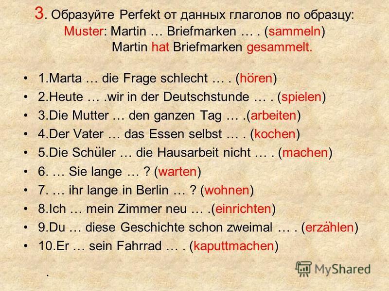 3. Образуйте Perfekt от данных глаголов по образцу: Muster: Martin … Briefmarken …. (sammeln) Martin hat Briefmarken gesammelt. 1. Marta … die Frage schlecht …. (horen) 2. Heute ….wir in der Deutschstunde …. (spielen) 3. Die Mutter … den ganzen Tag …