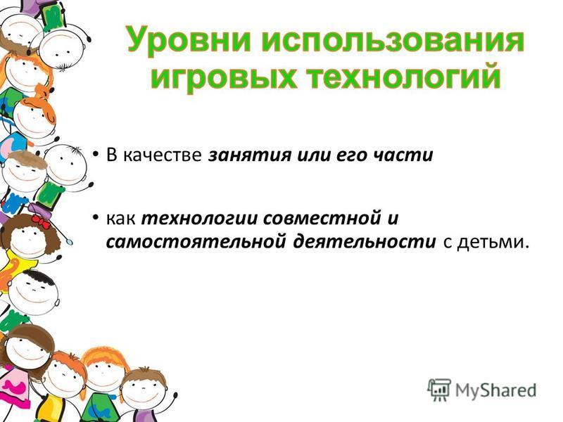 В качестве занятия или его части как технологии совместной и самостоятельной деятельности с детьми.