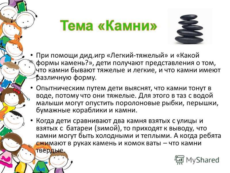 При помощи дид.игр «Легкий-тяжелый» и «Какой формы камень?», дети получают представления о том, что камни бывают тяжелые и легкие, и что камни имеют различную форму. Опытническим путем дети выяснят, что камни тонут в воде, потому что они тяжелые. Для