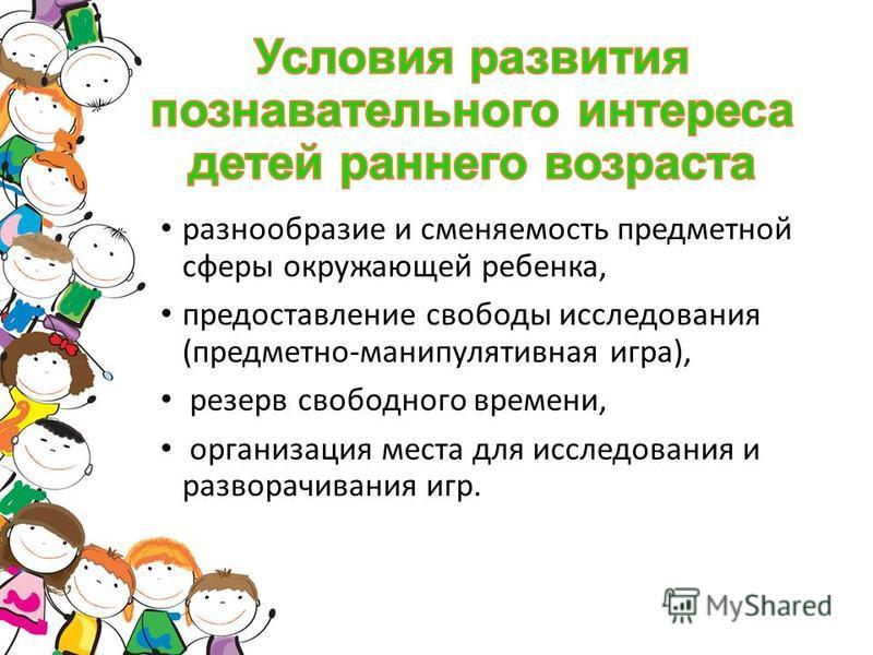 разнообразие и сменяемость предметной сферы окружающей ребенка, предоставление свободы исследования (предметно-манипулятивная игра), резерв свободного времени, организация места для исследования и разворачивания игр.