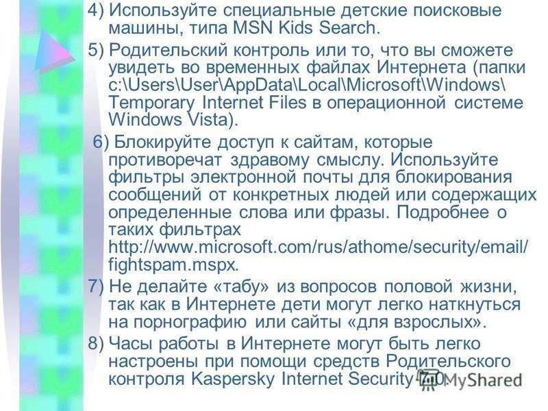 4) Используйте специальные детские поисковые машины, типа MSN Kids Search. 5) Родительский контроль или то, что вы сможете увидеть во временных файлах Интернета (папки c:\Users\User\AppData\Local\Microsoft\Windows\ Temporary Internet Files в операцио