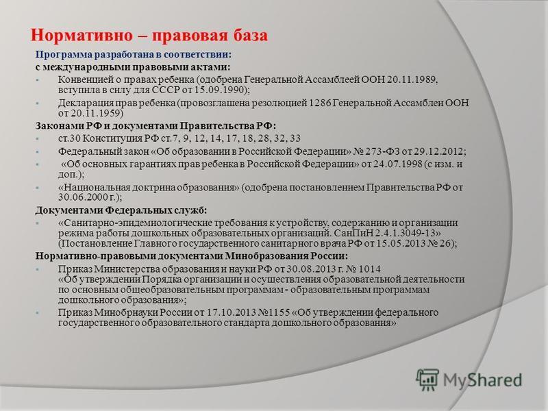 Нормативно – правовая база Программа разработана в соответствии: с международными правовыми актами: Конвенцией о правах ребенка (одобрена Генеральной Ассамблеей ООН 20.11.1989, вступила в силу для СССР от 15.09.1990); Декларация прав ребенка (провозг