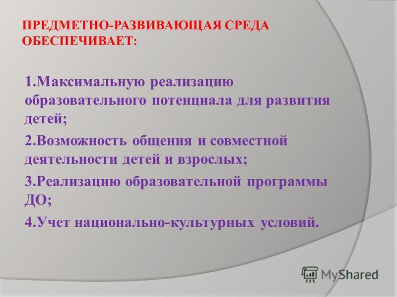 ПРЕДМЕТНО-РАЗВИВАЮЩАЯ СРЕДА ОБЕСПЕЧИВАЕТ: 1. Максимальную реализацию образовательного потенциала для развития детей; 2. Возможность общения и совместной деятельности детей и взрослых; 3. Реализацию образовательной программы ДО; 4. Учет национально-ку