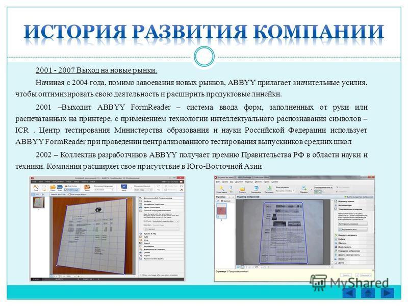 2001 - 2007 Выход на новые рынки. Начиная с 2004 года, помимо завоевания новых рынков, ABBYY прилагает значительные усилия, чтобы оптимизировать свою деятельность и расширить продуктовые линейки. 2001 –Выходит ABBYY FormReader – система ввода форм, з