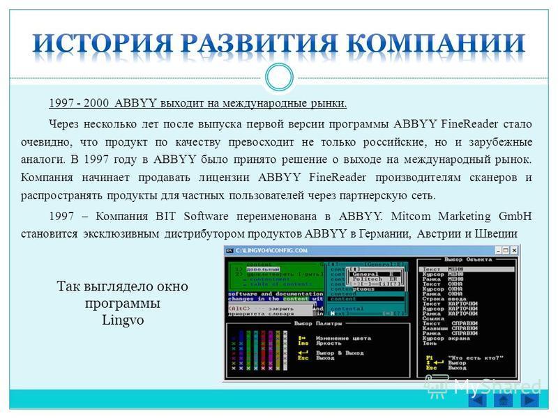 1997 - 2000 ABBYY выходит на международные рынки. Через несколько лет после выпуска первой версии программы ABBYY FineReader стало очевидно, что продукт по качеству превосходит не только российские, но и зарубежные аналоги. В 1997 году в ABBYY было п