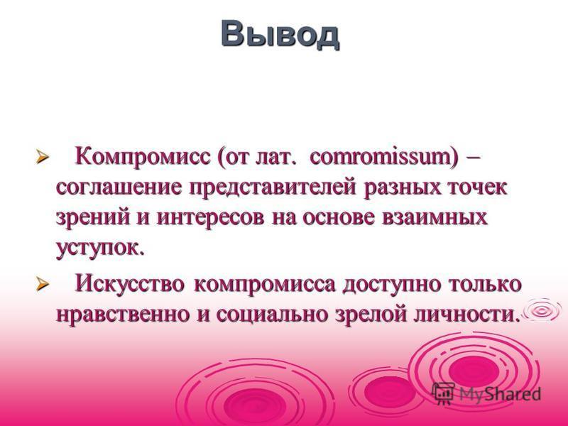 Вывод Вывод Компромисс (от лат. сomromissum) – соглашение представителей разных точек зрений и интересов на основе взаимных уступок. Компромисс (от лат. сomromissum) – соглашение представителей разных точек зрений и интересов на основе взаимных уступ