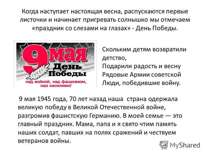 Когда наступает настоящая весна, распускаются первые листочки и начинает пригревать солнышко мы отмечаем «праздник со слезами на глазах» - День Победы. Скольким детям возвратили детство, Подарили радость и весну Рядовые Армии советской Люди, победивш