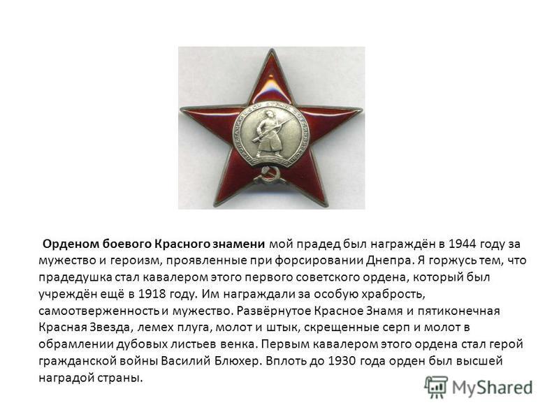 Орденом боевого Красного знамени мой прадед был награждён в 1944 году за мужество и героизм, проявленные при форсировании Днепра. Я горжусь тем, что прадедушка стал кавалером этого первого советского ордена, который был учреждён ещё в 1918 году. Им н