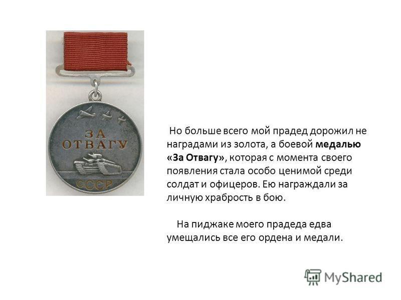 Но больше всего мой прадед дорожил не наградами из золота, а боевой медалью «За Отвагу», которая с момента своего появления стала особо ценимой среди солдат и офицеров. Ею награждали за личную храбрость в бою. На пиджаке моего прадеда едва умещались