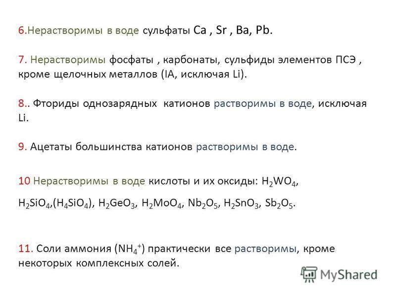 6. Нерастворимы в воде сульфаты Ca, Sr, Ba, Pb. 7. Нерастворимы фосфаты, карбонаты, сульфиды элементов ПСЭ, кроме щелочных металлов (IA, исключая Li). 8.. Фториды однозарядных катионов растворимы в воде, исключая Li. 9. Ацетаты большинства катионов р