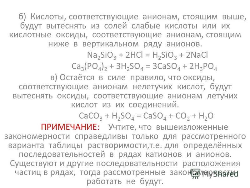 б) Кислоты, соответствующие анионам, стоящим выше, будут вытеснять из солей слабые кислоты или их кислотные оксиды, соответствующие анионам, стоящим ниже в вертикальном ряду анионов. Na 2 SiO 3 + 2HCl = H 2 SiO 3 + 2NaCl Ca 3 (PO 4 ) 2 + 3H 2 SO 4 =