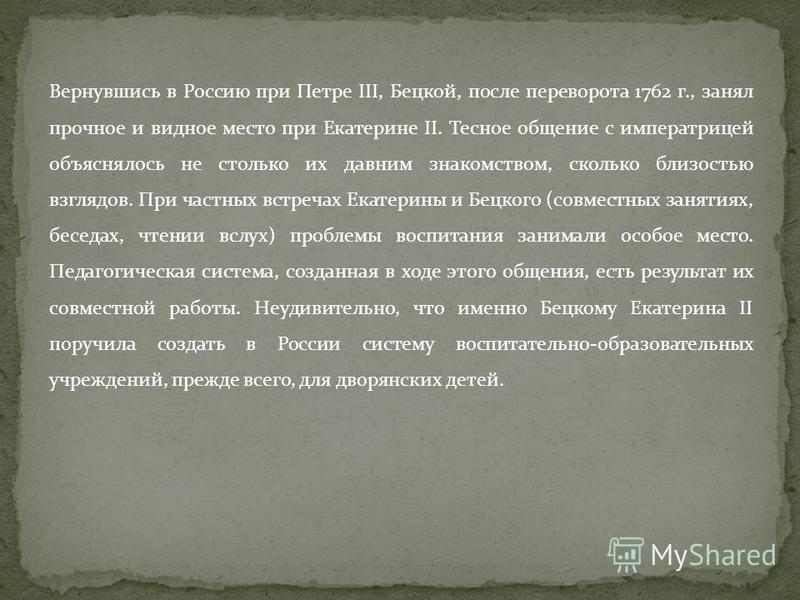 Вернувшись в Россию при Петре III, Бецкой, после переворота 1762 г., занял прочное и видное место при Екатерине II. Тесное общение с императрицей объяснялось не столько их давним знакомством, сколько близостью взглядов. При частных встречах Екатерины