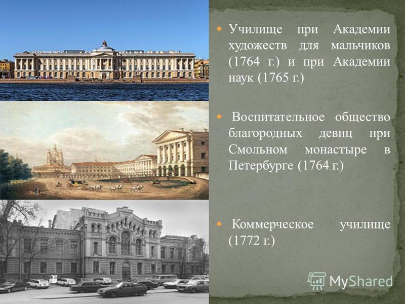 Училище при Академии художеств для мальчиков (1764 г.) и при Академии наук (1765 г.) Воспитательное общество благородных девиц при Смольном монастыре в Петербурге (1764 г.) Коммерческое училище (1772 г.)
