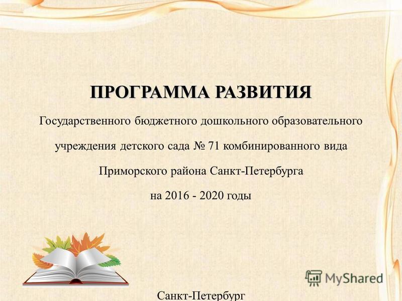 ПРОГРАММА РАЗВИТИЯ Государственного бюджетного дошкольного образовательного учреждения детского сада 71 комбинированного вида Приморского района Санкт-Петербурга на 2016 - 2020 годы Санкт-Петербург 2015