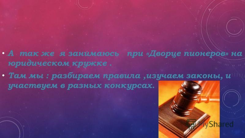 А так же я занимаюсь при «Дворце пионеров» на юридическом кружке. Там мы : разбираем правила,изучаем законы, и участвуем в разных конкурсах.