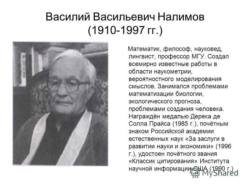 Василий Васильевич Налимов (1910-1997 гг.) Математик, философ, науковед, лингвист, профессор МГУ. Создал всемирно известные работы в области наукометрии, вероятностного моделирования смыслов. Занимался проблемами математизации биологии, экологическог