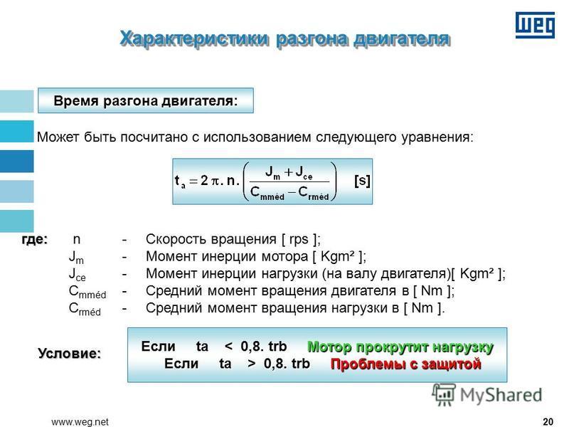 20www.weg.net Может быть посчитано с использованием следующего уравнения: где: где: n - Скорость вращения [ rps ]; J m -Момент инерции мотора [ Kgm² ]; J ce - Момент инерции нагрузки (на валу двигателя)[ Kgm² ]; C mméd - Средний момент вращения двига