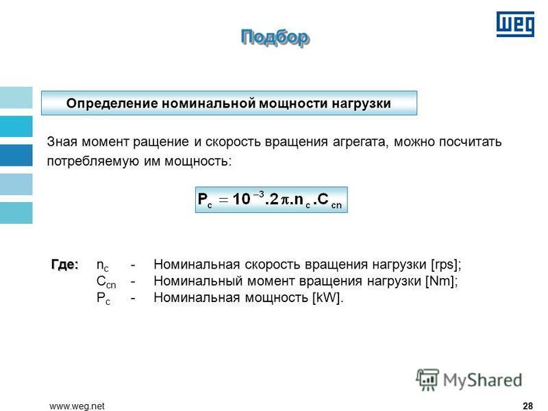 28www.weg.net Определение номинальной мощности нагрузки Зная момент ращение и скорость вращения агрегата, можно посчитать потребляемую им мощность: Где: Где: n c - Номинальная скорость вращения нагрузки [rps]; C cn - Номинальный момент вращения нагру