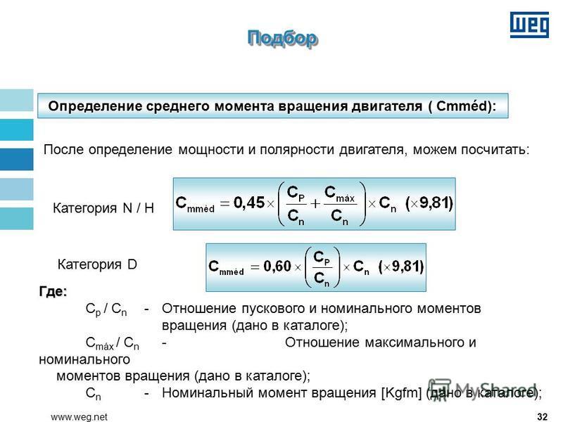32www.weg.net Определение среднего момента вращения двигателя ( Cmméd): После определение мощности и полярности двигателя, можем посчитать: Где: C p / C n - Отношение пускового и номинального моментов вращения (дано в каталоге); C máx / C n -Отношени