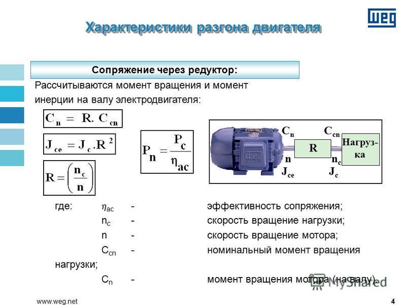 4www.weg.net где: ac -эффективность сопряжения; n c -скорость вращение нагрузки; n-скорость вращение мотора; C cn -номинальный момент вращения нагрузки; C n -момент вращения мотора (на валу). Рассчитываются момент вращения и момент инерции на валу эл