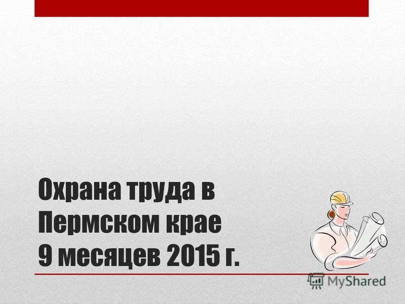 Охрана труда в Пермском крае 9 месяцев 2015 г.