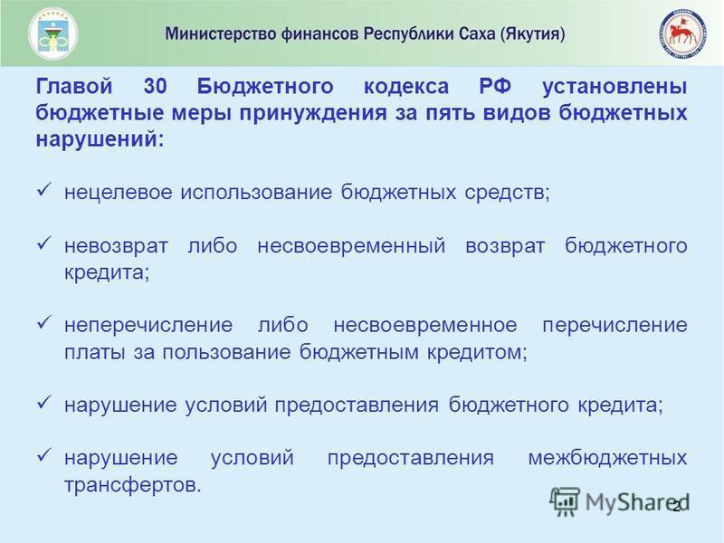 2 Главой 30 Бюджетного кодекса РФ установлены бюджетные меры принуждения за пять видов бюджетных нарушений: нецелевое использование бюджетных средств; невозврат либо несвоевременный возврат бюджетного кредита; неперечисление либо несвоевременное пере