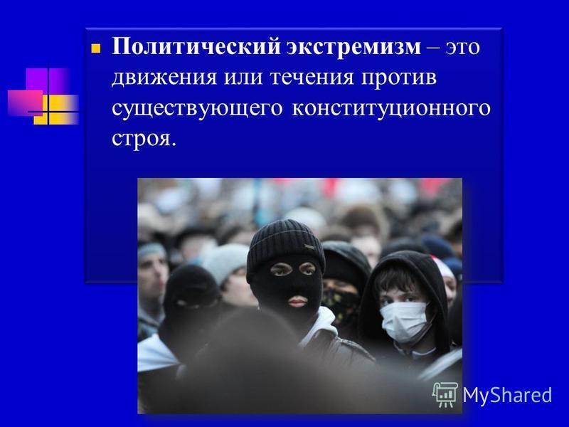 Политический экстремизм – это движения или течения против существующего конституционного строя.