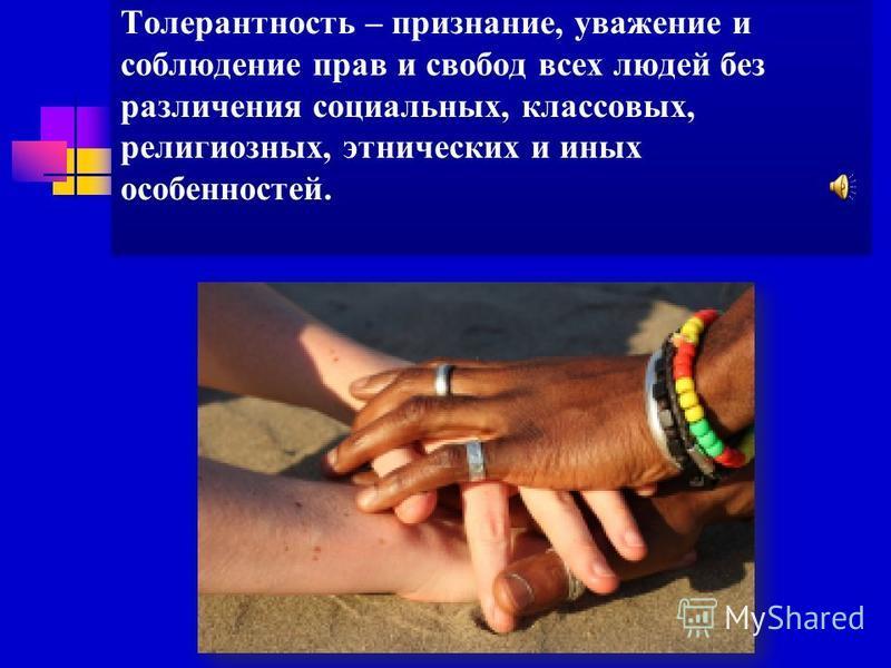 Толерантность – признание, уважение и соблюдение прав и свобод всех людей без различения социальных, классовых, религиозных, этнических и иных особенностей.