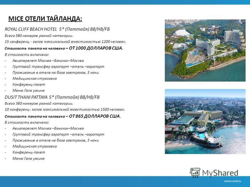 MICE ОТЕЛИ ТАЙЛАНДА: ROYAL CLIFF BEACH HOTEL 5* (Паттайя) ВВ/НВ/FB Всего 580 номеров разной категории. 15 конференц - залов максимальной вместимостью 1200 человек. Стоимость пакета на человека – ОТ 1000 ДОЛЛАРОВ США. В стоимость включено: -Авиапереле