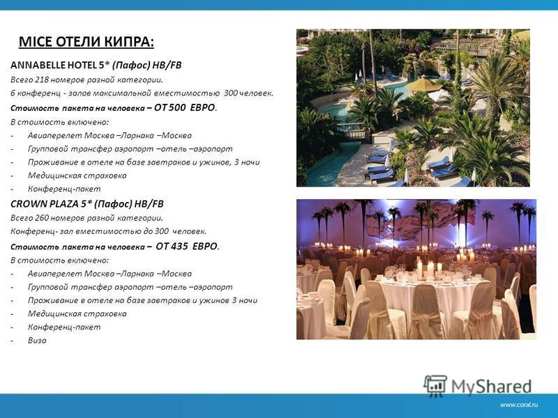 MICE ОТЕЛИ КИПРА: ANNABELLE HOTEL 5* (Пафос) НВ/FB Всего 218 номеров разной категории. 6 конференц - залов максимальной вместимостью 300 человек. Стоимость пакета на человека – ОТ 500 ЕВРО. В стоимость включено: -Авиаперелет Москва –Ларнака –Москва -