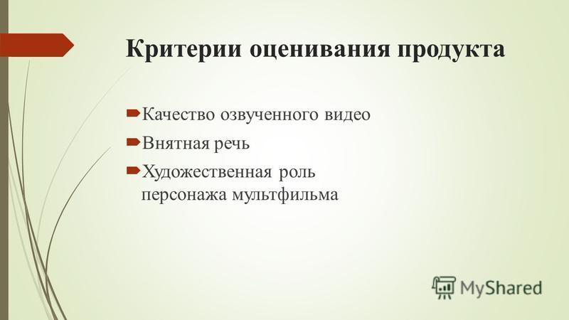 Критерии оценивания продукта Качество озвученного видео Внятная речь Художественная роль персонажа мультфильма