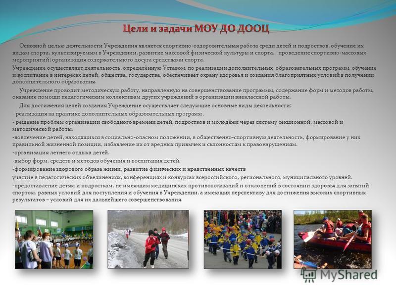 Основной целью деятельности Учреждения является спортивно-оздоровительная работа среди детей и подростков, обучение их видам спорта, культивируемым в Учреждении, развитие массовой физической культуры и спорта, проведение спортивно-массовых мероприяти