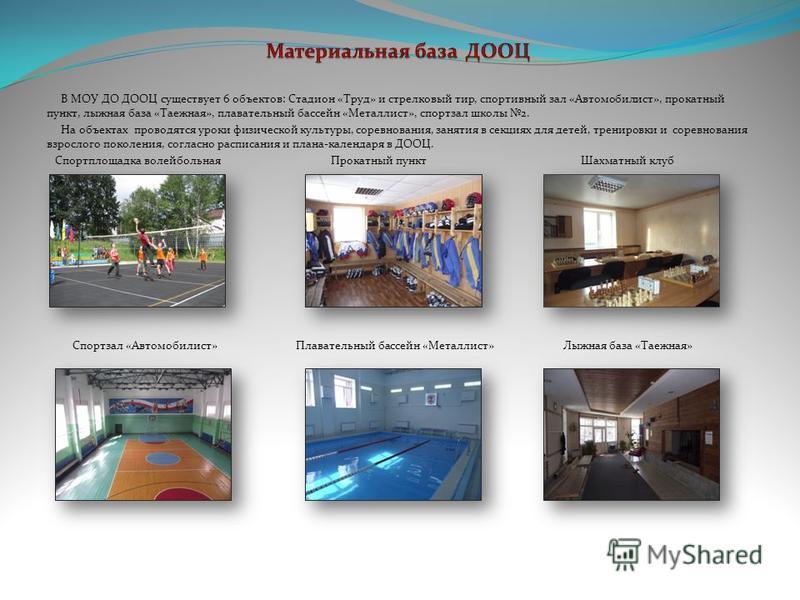 В МОУ ДО ДООЦ существует 6 объектов: Стадион «Труд» и стрелковый тир, спортивный зал «Автомобилист», прокатный пункт, лыжная база «Таежная», плавательный бассейн «Металлист», спортзал школы 2. На объектах проводятся уроки физической культуры, соревно