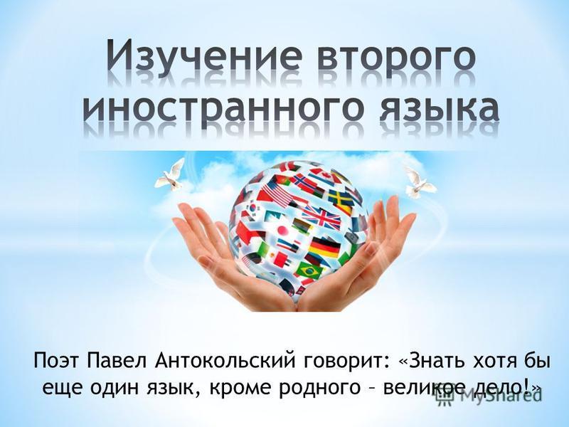 Поэт Павел Антокольский говорит: «Знать хотя бы еще один язык, кроме родного – великое дело!»