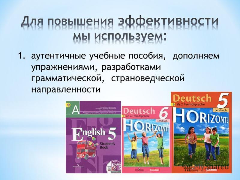 1. аутентичные учебные пособия, дополняем упражнениями, разработками грамматической, страноведческой направленности