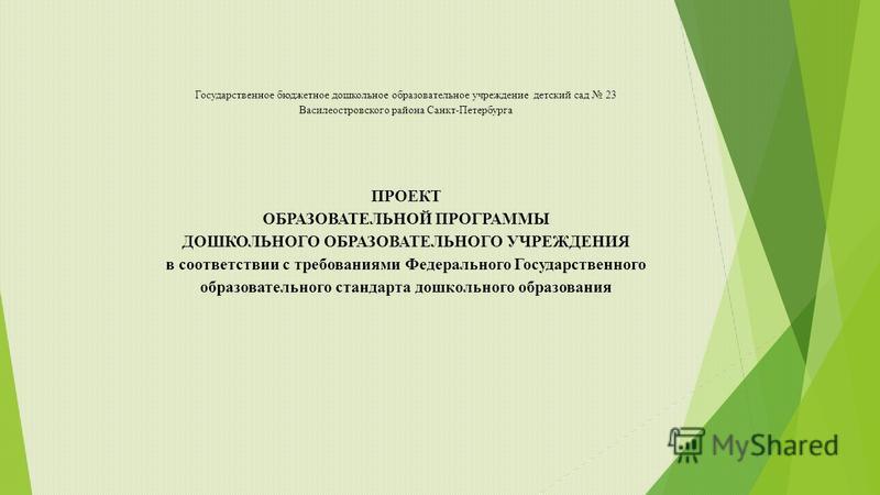 Государственное бюджетное дошкольное образовательное учреждение детский сад 23 Василеостровского района Санкт-Петербурга ПРОЕКТ ОБРАЗОВАТЕЛЬНОЙ ПРОГРАММЫ ДОШКОЛЬНОГО ОБРАЗОВАТЕЛЬНОГО УЧРЕЖДЕНИЯ в соответствии с требованиями Федерального Государственн