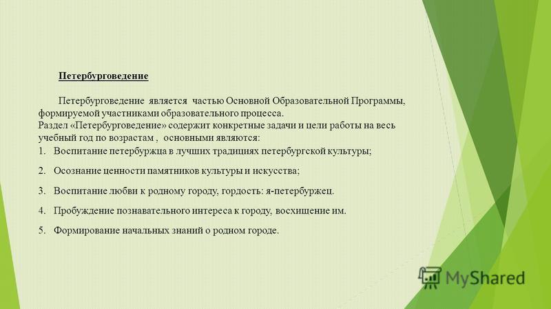 Петербурговедение Петербурговедение является частью Основной Образовательной Программы, формируемой участниками образовательного процесса. Раздел «Петербурговедение» содержит конкретные задачи и цели работы на весь учебный год по возрастам, основными