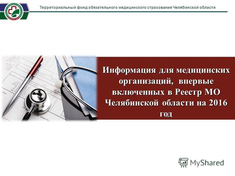 Информация для медицинских организаций, впервые включенных в Реестр МО Челябинской области на 2016 год Территориальный фонд обязательного медицинского страхования Челябинской области