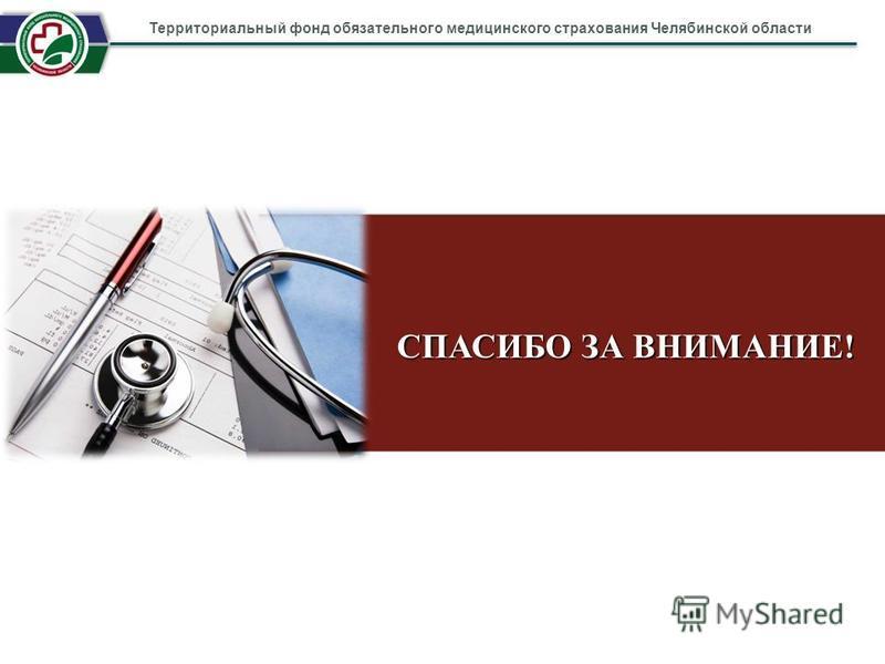 СПАСИБО ЗА ВНИМАНИЕ! Территориальный фонд обязательного медицинского страхования Челябинской области